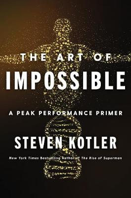 The Art of Impossible: A Peak Performance Primer by Steven Kotler