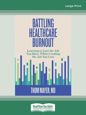 Battling Healthcare Burnout: Learning to Love the Job You Have, While Creating the Job You Love by Thom Mayer