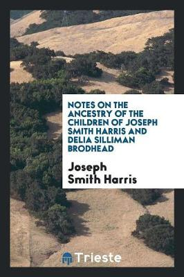 Notes on the Ancestry of the Children of Joseph Smith Harris and Delia Silliman Brodhead by Joseph Smith Harris