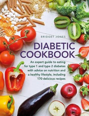 The Diabetic Cookbook: An expert guide to eating for Type 1 and Type 2 diabetes, with advice on nutrition and a healthy lifestyle, and with 170 delicious recipes by Bridget Jones