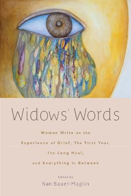 Widows' Words: Women Write on the Experience of Grief, the First Year, the Long Haul, and Everything in Between by Nan Bauer-Maglin