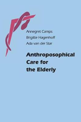 Anthroposophical Care for the Elderly by Annegret Camps