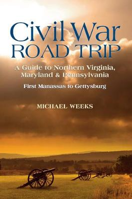 Civil War Road Trip, Volume I: A Guide to Northern Virginia, Maryland & Pennsylvania, 1861-1863 by Michael Weeks