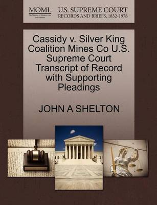 Cassidy V. Silver King Coalition Mines Co U.S. Supreme Court Transcript of Record with Supporting Pleadings by John A Shelton