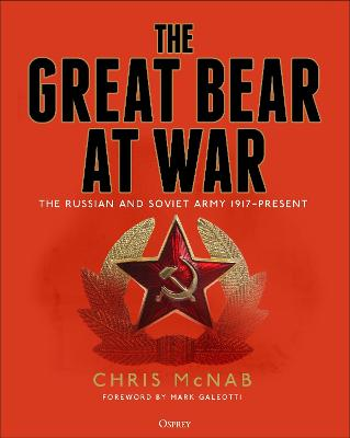 The Great Bear at War: The Russian and Soviet Army, 1917-Present by Chris McNab