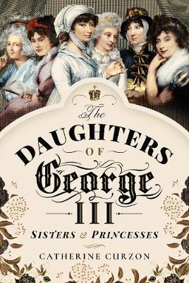 The Daughters of George III: Sisters and Princesses by Catherine Curzon