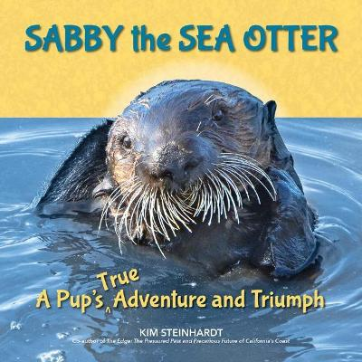 Sabby the Sea Otter: A Pup's True Adventure and Triumph by Kim Steinhardt