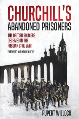 Churchill'S Abandoned Prisoners: The British Soldiers Deceived in the Russian Civil War by Rupert Wieloch