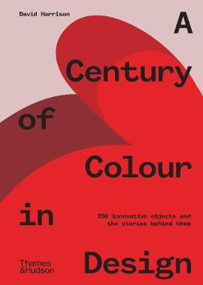 A Century of Colour in Design: 250 innovative objects and the stories behind them by David Harrison