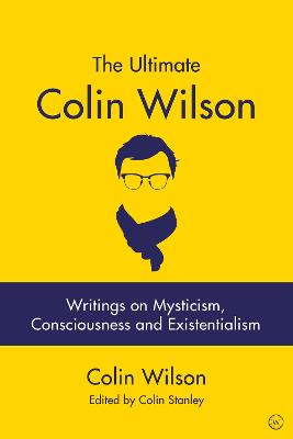 The Ultimate Colin Wilson: Writings on Mysticism, Consciousness and Existentialism book