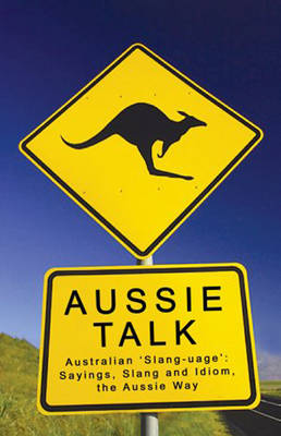 Aussie Talk: Australian 'Slang-Uage' - Sayings, Slang and Idiom, the Aussie Way by Paul Bugeja
