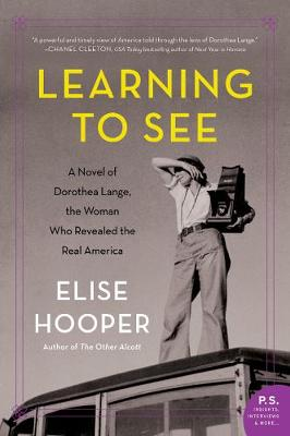 Learning to See: A Novel of Dorothea Lange, the Woman Who Revealed the Real America by Elise Hooper