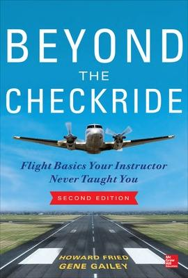 Beyond the Checkride: Flight Basics Your Instructor Never Taught You, Second Edition by Howard Fried