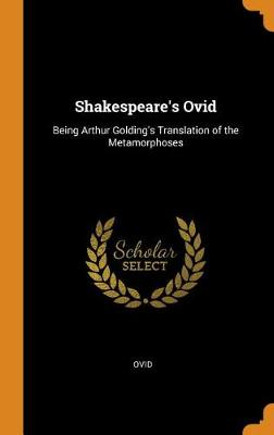 Shakespeare's Ovid: Being Arthur Golding's Translation of the Metamorphoses by Ovid