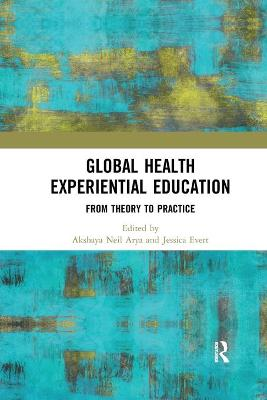Global Health Experiential Education: From Theory to Practice by Akshaya Neil Arya