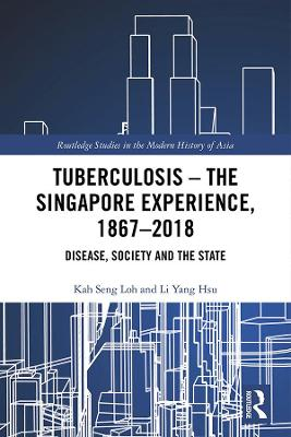 Tuberculosis - The Singapore Experience, 1867-2018: Disease, Society and the State book