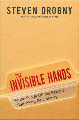 The Invisible Hands: Hedge Funds Off the Record - Rethinking Real Money by Steven Drobny