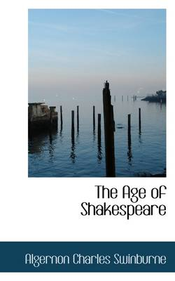 The Age of Shakespeare by Algernon Charles Swinburne