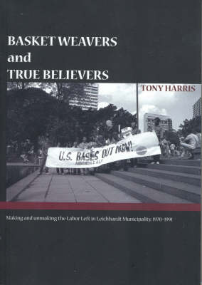 Basket Weavers and True Believers: The Making and Unmaking of the Labor Left, Leichhardt Municipality, 1970-1991 by Tony Harris