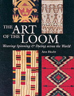 The Art of the Loom: Weaving, Spinning and Dyeing Across the World by Ann Hecht