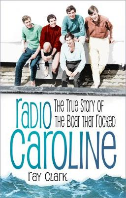 Radio Caroline: The True Story of the Boat that Rocked by Ray Clark