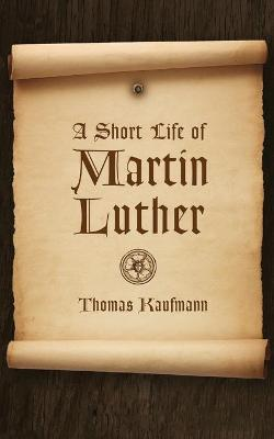 A Short Life of Martin Luther by Thomas Kaufmann