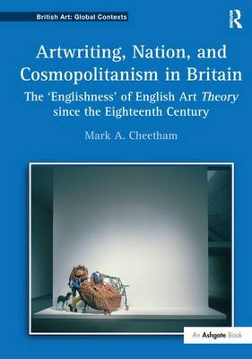Artwriting, Nation, and Cosmopolitanism in Britain: The 'Englishness' of English Art Theory since the Eighteenth Century by Mark A. Cheetham