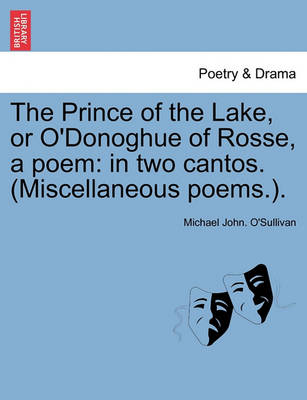 The Prince of the Lake, or O'Donoghue of Rosse, a Poem: In Two Cantos. (Miscellaneous Poems.). by Michael John O'Sullivan
