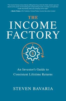 The Income Factory: An Investor's Guide to Consistent Lifetime Returns by Steven Bavaria