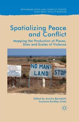 Spatialising Peace and Conflict: Mapping the Production of Places, Sites and Scales of Violence by Annika Bjorkdahl