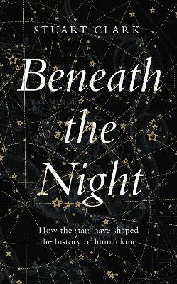 Beneath the Night: How the stars have shaped the history of humankind book