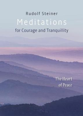 Meditations: for Courage and Tranquility. The Heart of Peace by RUDOLF STEINER