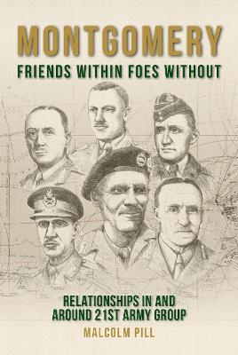 Montgomery: Friends Within, Foes Without: Relationships In and Around 21st Army Group by Malcolm Pill