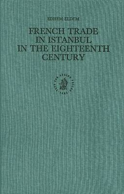 French Trade in Istanbul in the Eighteenth Century by Edhem Eldem