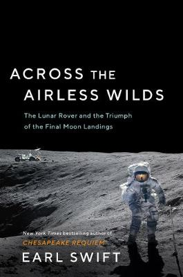 Across the Airless Wilds: The Lunar Rover and the Triumph of the Final Moon Landings by Earl Swift