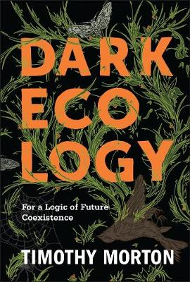 Dark Ecology: For a Logic of Future Coexistence by Timothy Morton
