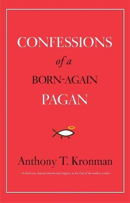 Confessions of a Born-Again Pagan by Anthony T. Kronman