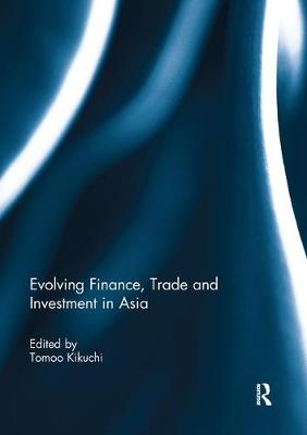 Evolving Finance, Trade and Investment in Asia by Tomoo Kikuchi