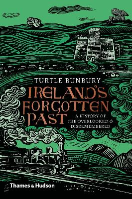 Ireland's Forgotten Past: A History of the Overlooked and Disremembered by Turtle Bunbury