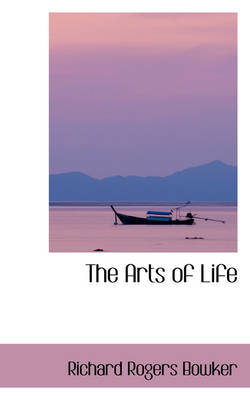 The Arts of Life by Richard Rogers Bowker