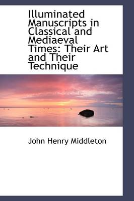 Illuminated Manuscripts in Classical and Mediaeval Times: Their Art and Their Technique by J. Henry Middleton