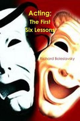 Acting; The First Six Lessons by Richard Boleslavsky
