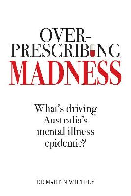 Overprescribing Madness: What's Driving Australia's Mental Health Epidemic by Dr Martin Whitely