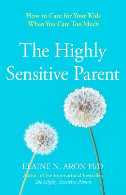 The Highly Sensitive Parent: How to care for your kids when you care too much by Elaine N. Aron