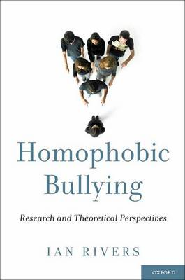 Homophobic Bullying: Research and Theoretical Perspectives by Ian Rivers
