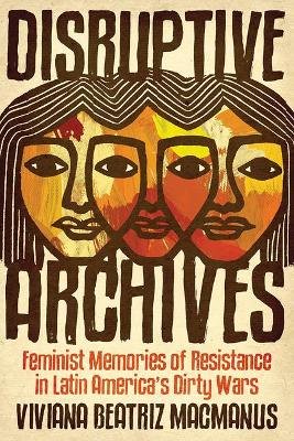Disruptive Archives: Feminist Memories of Resistance in Latin America's Dirty Wars by Viviana Beatriz MacManus