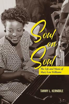 Soul on Soul: The Life and Music of Mary Lou Williams by Tammy L. Kernodle