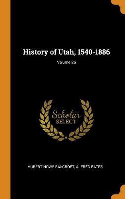 History of Utah, 1540-1886; Volume 26 by Hubert Howe Bancroft
