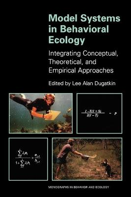 Model Systems in Behavioral Ecology: Integrating Conceptual, Theoretical, and Empirical Approaches by Lee Alan Dugatkin