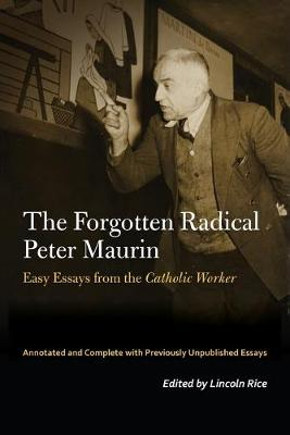 The Forgotten Radical Peter Maurin: Easy Essays from the Catholic Worker by Peter Maurin